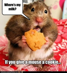If you give a mouse a cookie... he's going to want some milk.